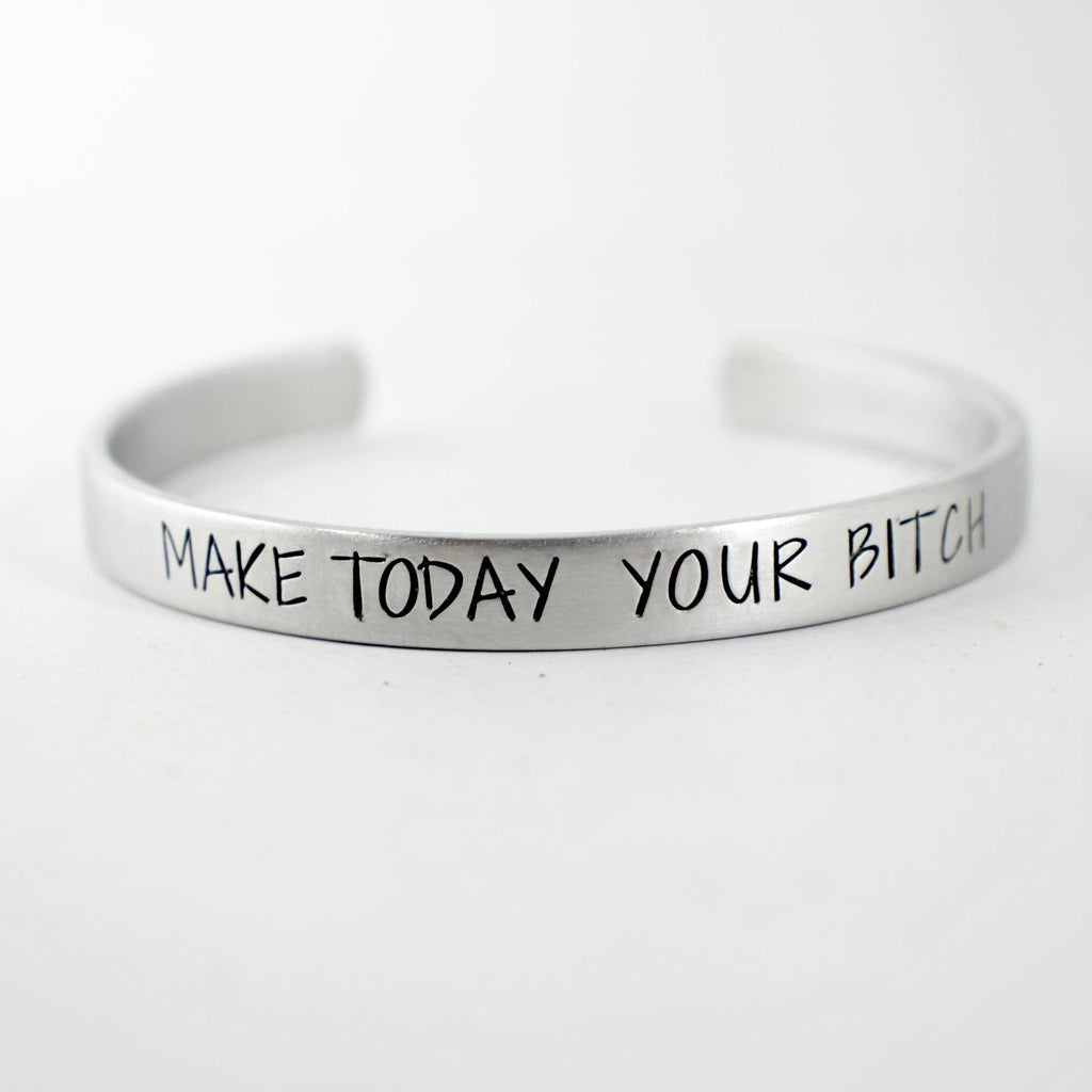 """Make today your bitch"" Bracelet - Your choice of pure aluminum, copper, brass or sterling silver - Completely Hammered"