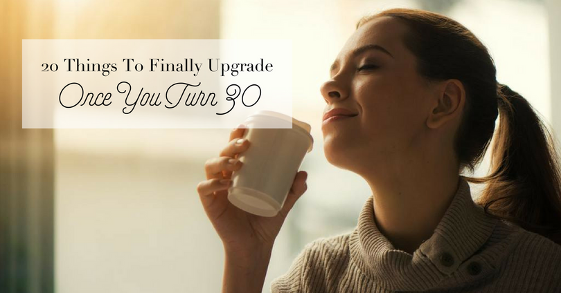 20 Things To Finally Upgrade Once You Turn 30