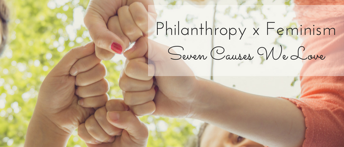 Philanthropy and Feminism: 7 Causes We Love