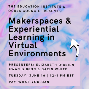 OCULA Presents: Makerspaces & Experiential Learning in Virtual Environments
