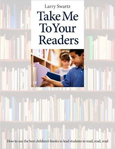 Take Me to Your Readers: How to use the Best Children's Books to Lead Students to Read, Read, Read