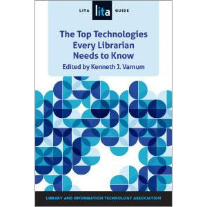 The Top Technologies Every Librarian Needs to Know: A LITA Guide (LITA Guide)