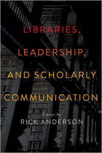 Libraries, Leadership, and Scholarly Communication: Essays by Rick Anderson