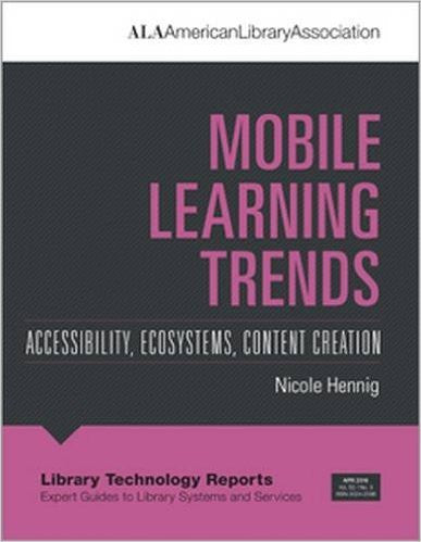 Mobile Learning Trends: Accessibility, Ecosystems, Content Creation <em>(Library Technology Reports Expert Guides to Library Stystems and Services)</em>