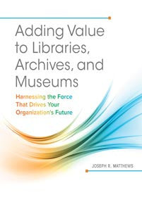 Adding Value to Libraries, Archives, and Museums: Harnessing the Force That Drives Your Organization's Future - The Library Marketplace