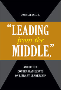 """Leading from the Middle,"" and Other Contrarian Essays on Library Leadership - The Library Marketplace"