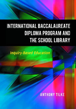 The International Baccalaureate Diploma Program and the School Library: Inquiry-Based Education-Paperback-Libraries Unlimited-The Library Marketplace