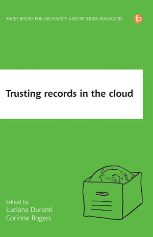 Trusting Records in the Cloud: The Creation, Management, and Preservation of Trustworthy Digital Content