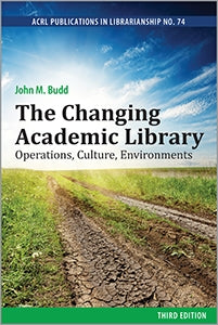 The Changing Academic Library: Operations, Culture, Environments, Third Edition (ACRL Publications in Librarianship No. 74)