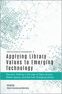 Applying Library Values to Emerging Technology: Decision-Making in the Age of Open Access, Maker Spaces, and the Ever-Changing Library (Publications in Librarianship #72)