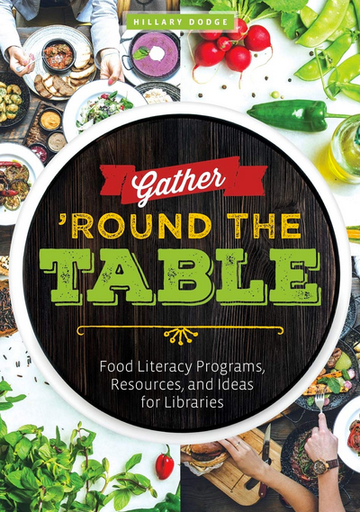 Gather 'Round the Table: Food Literacy Programs, Resources, and Ideas for Libraries