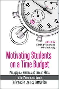 Motivating Students on a Time Budget: Pedagogical Frames and Lesson Plans for In-Person and Online Information Literacy Instruction