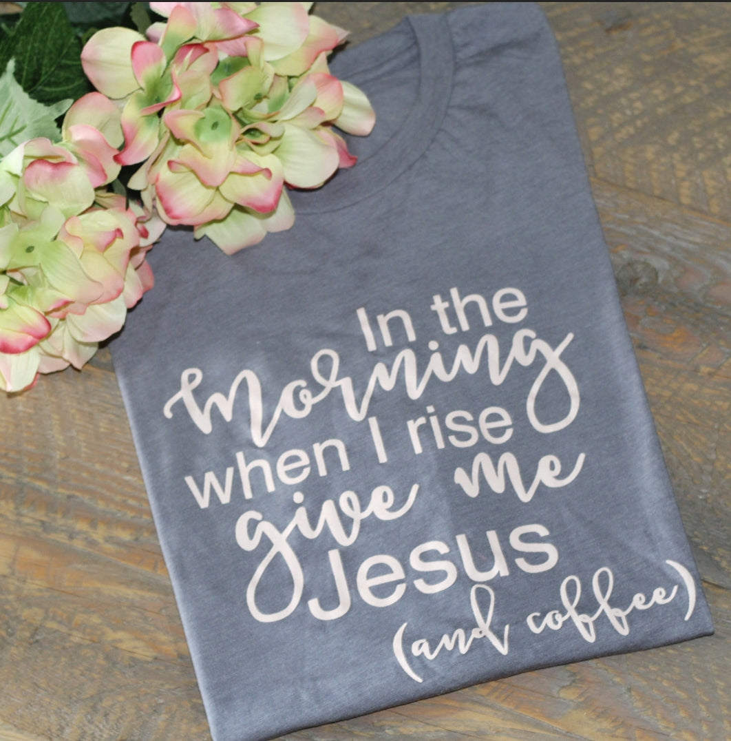 In The Morning When I Rise Give Me Jesus Shirt