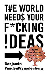 The World Needs Your F*cking Ideas book cover, written by Ben VandenWymelenberg