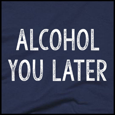 Alcohol You Later Sweatshirt