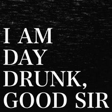Load image into Gallery viewer, I Am Day Drunk Good Sir T-Shirt - Farkle Tees