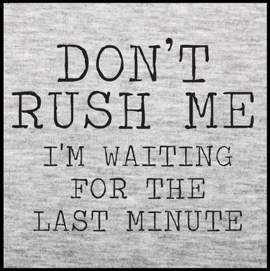 don't rush me i'm waiting for the last minute, don't rush me, don't rush me t shirt,