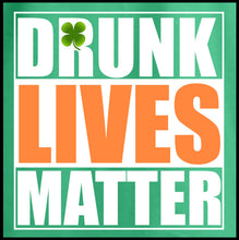 Load image into Gallery viewer, drunk lives matter, shirt, tshirt, st. patricks day, st. paddys day shirt,