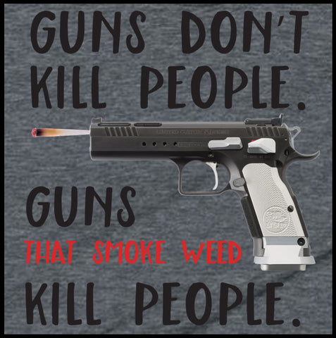 Guns Don't Kill People.  Guns That Smoke Weed Kill People  T-Shirt - Farkle Tees