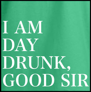 i am day drunk good sir, t shirt,