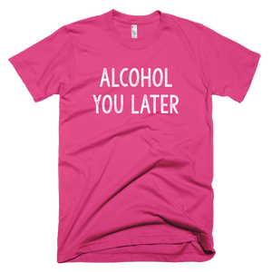 alcohol you later, t shirt, printed shirt,