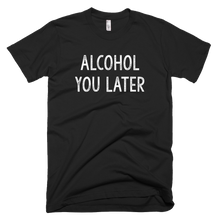 Load image into Gallery viewer, alcohol you later, custom t shirt,