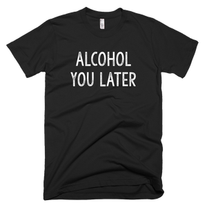 alcohol you later, custom t shirt,
