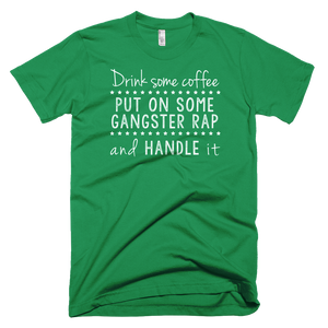 Drink Some Coffee, Put on Some Gangsta Rap and Handle It T-Shirt - Farkle Tees