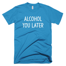 Load image into Gallery viewer, Alcohol You Later T-Shirt - Farkle Tees
