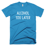 Alcohol You Later T-Shirt - Farkle Tees