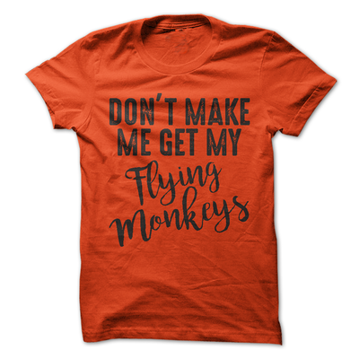 Don't Make Me Get My Flying Monkeys  [T-Shirt] awesomethreadz