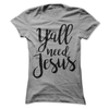 Ya'll Need Jesus  [T-Shirt] awesomethreadz