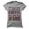 All I Need Is Coffee And Jesus T Shirt - awesomethreadz