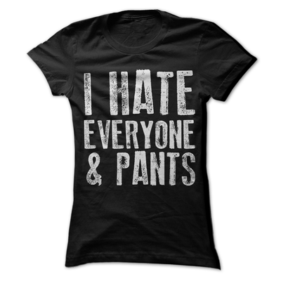 I Hate Everyone And Pants  [T-Shirt] awesomethreadz