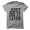 Just Do It Later T Shirt - awesomethreadz