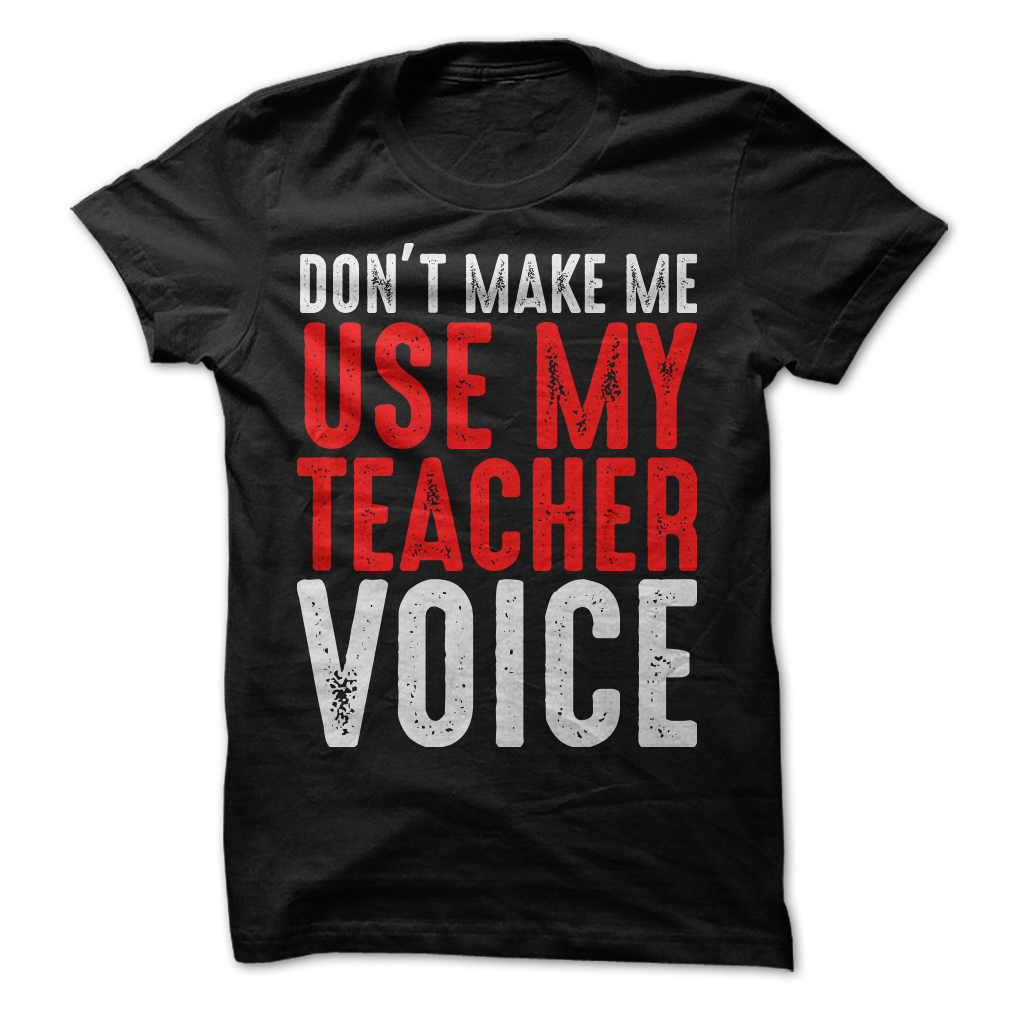 FUNNY DON/'T MAKE ME USE MY TEACHERS VOICE TEACH SHIRT MENS /& WOMENS GREAT TOP