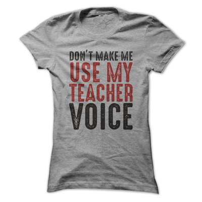 Don't Make Me Use My Teacher Voice  [T-Shirt] awesomethreadz