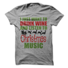I Just Want To Drink Wine And Listen To Christmas Music  [T-Shirt] awesomethreadz