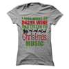 I Just Want To Drink Wine And Listen To Christmas Music T Shirt - awesomethreadz