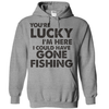 You're Lucky I'm Here I Could Have Gone Fishing T Shirt - awesomethreadz