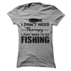 I Don't Need Therapy I Just Need To Go Fishing T Shirt - awesomethreadz