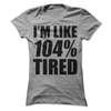 I'm Like 104% Tired  [T-Shirt] awesomethreadz