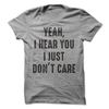 Yeah, I Hear You I Just Don't Care T-Shirt or Hoodie   awesomethreadz