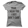 Yeah, I Hear You I Just Don't Care  [T-Shirt] awesomethreadz