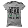 If You Can Read This You Are Fishing Too Close  [T-Shirt] awesomethreadz