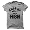 Shut Up And Fish  [T-Shirt] awesomethreadz