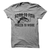 Born To Fish Forced To Work  [T-Shirt] awesomethreadz