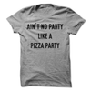 Ain't No Party Like A Pizza Party T Shirt - awesomethreadz