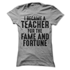 I Became A Teacher For The Fame And Fortune  [T-Shirt] awesomethreadz