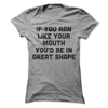 If You Ran Like Your Mouth You'd Be In Great Shape T Shirt - awesomethreadz